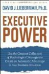 Executive Power: Use the Greatest Collection of Psychological Strategies to Create an Automatic Advantage in Any Business Situat