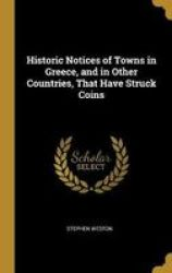 Historic Notices Of Towns In Greece And In Other Countries That Have Struck Coins Hardcover