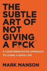 The Subtle Art Of Not Giving A F Ck - A Counterintuitive Approach To Living A Good Life Hardcover