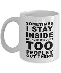 Gearbubble Funny Saying Coffee Mug - Sometimes I Stay Inside Because It's Just Too Peopley Out There Unique Novelty Gag Gift Ide
