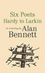 Six Poets: Hardy To Larkin - An Anthology By Alan Bennett Paperback Main