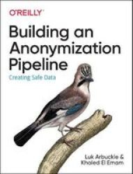 Building An Anonymization Pipeline - Creating Safe Data Paperback