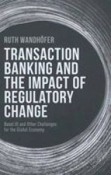 Transaction Banking And The Impact Of Regulatory Change - Basel Iii And Other Challenges For The Global Economy Hardcover