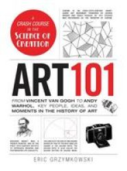 Art 101 - From Vincent Van Gogh To Andy Warhol Key People Ideas And Moments In The History Of Art Hardcover