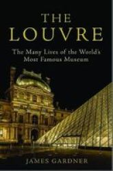The Louvre - The Many Lives Of The World& 39 S Most Famous Museum Hardcover