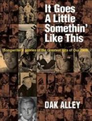 It Goes A Little Somethin& 39 Like This - Songwriters& 39 Stories Of The Greatest Hits Of Our Time Hardcover