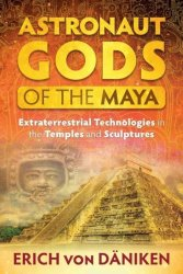 Astronaut Gods Of The Maya - Extraterrestrial Technologies In The Temples And Sculptures Paperback