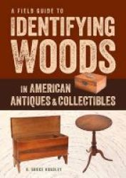 A Field Guide To Identifying Woods In American Antiques And Collectibles Paperback