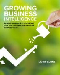 Growing Business Intelligence - An Agile Approach To Leveraging Data And Analytics For Maximum Business Value Paperback