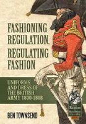 Fashioning Regulation Regulating Fashion - The Uniforms And Dress Of The British Army 1800-1815 Volume I Hardcover