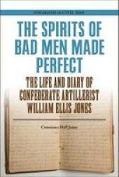 The Spirits Of Bad Men Made Perfect - The Life And Diary Of Confederate Artillerist William Ellis Jones Paperback