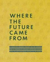 Where The Future Came From - A Collective Research Project On The Role Of Feminism In Chicago& 39 S Artist-run Culture From The Late-nineteenth Century To The Present Paperback