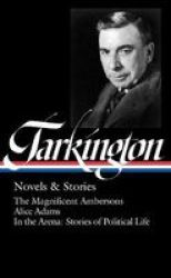 Booth Tarkington: Novels & Stories Loa 319 : The Magnificent Ambersons Alice Adams In The Arena: Stories