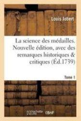 La Science Des Medailles. Nouvelle Edition Avec Des Remarques Historiques & Critiques Tome 1 French Paperback