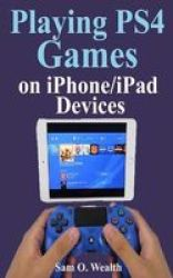 Playing PS4 Games On Iphone ipad Devices - A Newbie Step By Step Guide On How To Play PS4 Games With An Ios Device Paperback