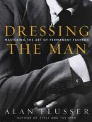 Dressing The Man - Mastering The Art Of Permanent Fashion Hardcover 1ST Ed