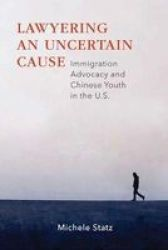 Lawyering An Uncertain Cause - Immigration Advocacy And Chinese Youth In The U.s. Paperback