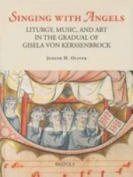 Singing With Angels - Liturgy Music And Art In The Gradual Of Gisela Von Kerssenbrock hardcover
