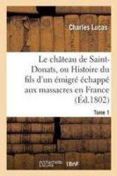 Le Chateau De Saint-donats Ou Histoire Du Fils D& 39 Un Emigre Echappe Aux Massacres En France. Tome 1 French Paperback
