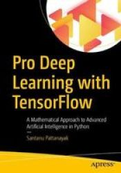 Pro Deep Learning With Tensorflow - A Mathematical Approach To Advanced Artificial Intelligence In Python Paperback 1ST Ed.