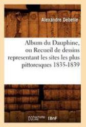 Album Du Dauphine Ou Recueil De Dessins Representant Les Sites Les Plus Pittoresques 1835-1839 French Paperback