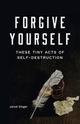 Forgive Yourself These Tiny Acts Of Destruction - Jared Singer Paperback