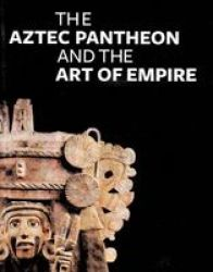 The Aztec Pantheon And The Art Of Empire hardcover