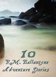 Ten R.m.ballantyne Adventure Stories Including Complete And Unabridged