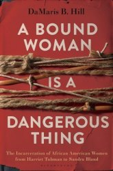 A Bound Woman Is A Dangerous Thing - The Incarceration Of African American Women From Harriet Tubman To Sandra Bland Hardcover