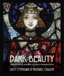 Dark Beauty - Hidden Detail In Harry Clarke& 39 S Stained Glass Paperback